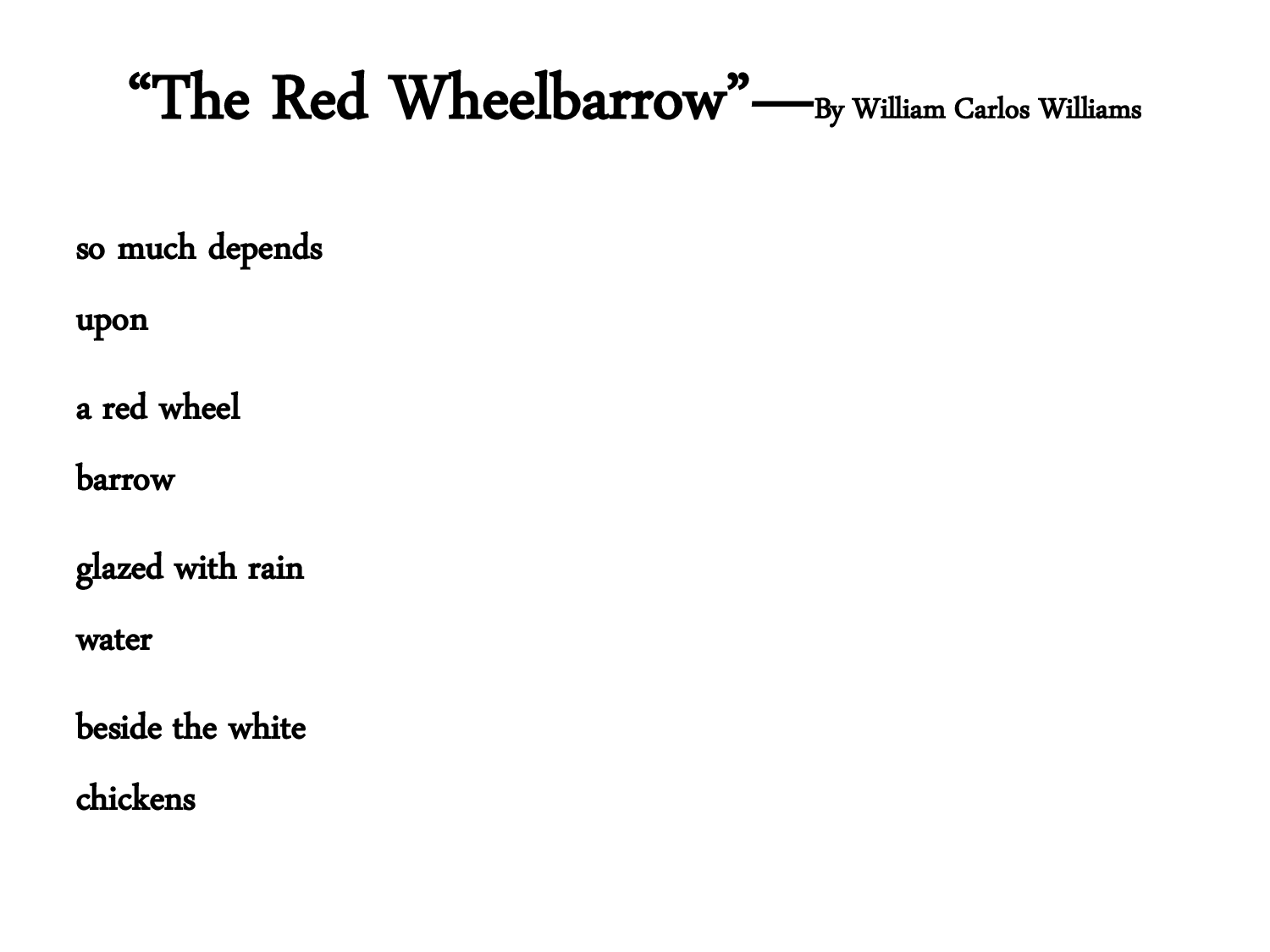 "the red wheelbarrow this poem Originally published without a title and given the moniker ""xxii"" for being the twenty-second poem in williams' 1923 book spring and all the red wheelbarrow."